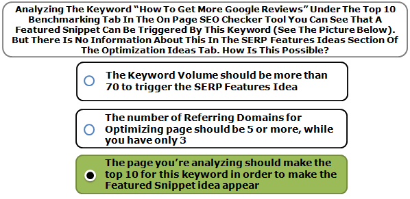 """Analyzing The Keyword """"How To Get More Google Reviews"""" Under The Top 10 Benchmarking Tab In The On Page SEO Checker Tool You Can See That A Featured Snippet Can Be Triggered By This Keyword (See The Picture Below). But There Is No Information About This In The SERP Features Ideas Section Of The Optimization Ideas Tab. How Is This Possible?"""