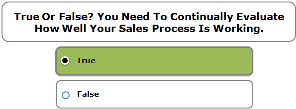True Or False? You Need To Continually Evaluate How Well Your Sales Process Is Working.