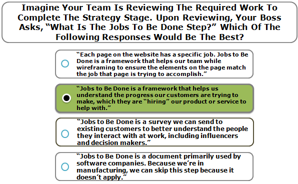 """Imagine Your Team Is Reviewing The Required Work To Complete The Strategy Stage. Upon Reviewing, Your Boss Asks, """"What Is The Jobs To Be Done Step?"""" Which Of The Following Responses Would Be The Best?"""