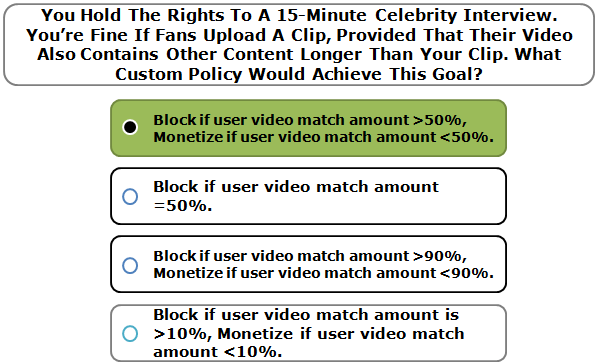 You Hold The Rights To A 15-Minute Celebrity Interview. You're Fine If Fans Upload A Clip, Provided That Their Video Also Contains Other Content Longer Than Your Clip. What Custom Policy Would Achieve This Goal?