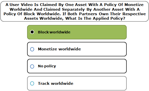 A User Video Is Claimed By One Asset With A Policy Of Monetize Worldwide And Claimed Separately By Another Asset With A Policy Of Block Worldwide. If Both Partners Own Their Respective Assets Worldwide, What Is The Applied Policy?
