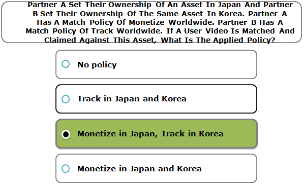 Partner A Set Their Ownership Of An Asset In Japan And Partner B Set Their Ownership Of The Same Asset In Korea. Partner A Has A Match Policy Of Monetize Worldwide. Partner B Has A Match Policy Of Track Worldwide. If A User Video Is Matched And Claimed Against This Asset, What Is The Applied Policy?