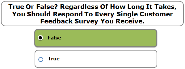 True Or False? Regardless Of How Long It Takes, You Should Respond To Every Single Customer Feedback Survey You Receive.