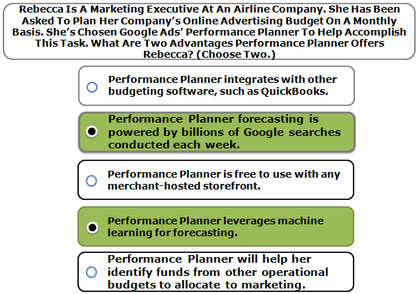 Rebecca Is A Marketing Executive At An Airline Company. She Has Been Asked To Plan Her Company's Online Advertising Budget On A Monthly Basis. She's Chosen Google Ads' Performance Planner To Help Accomplish This Task. What Are Two Advantages Performance Planner Offers Rebecca? (Choose Two.)
