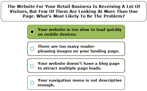 The Website For Your Retail Business Is Receiving A Lot Of Visitors, But Few Of Them Are Looking At More Than One Page. What's Most Likely To Be The Problem?