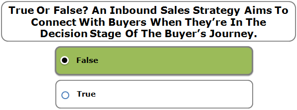 True Or False? An Inbound Sales Strategy Aims To Connect With Buyers When They're In The Decision Stage Of The Buyer's Journey.