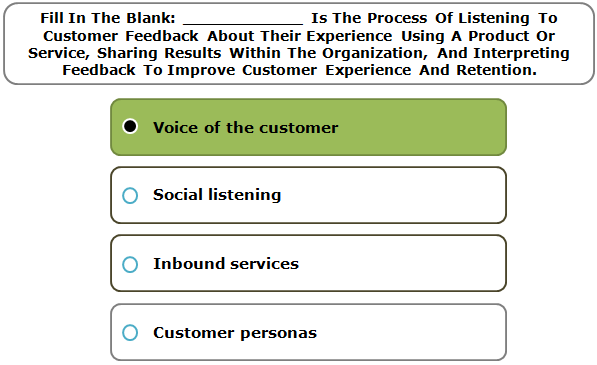 Fill In The Blank: ____________ Is The Process Of Listening To Customer Feedback About Their Experience Using A Product Or Service, Sharing Results Within The Organization, And Interpreting Feedback To Improve Customer Experience And Retention.