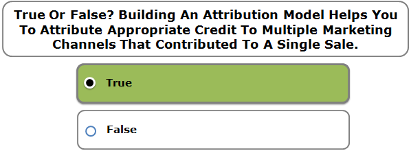 True Or False? Building An Attribution Model Helps You To Attribute Appropriate Credit To Multiple Marketing Channels That Contributed To A Single Sale.