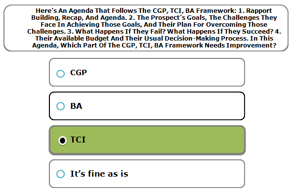 Here's An Agenda That Follows The CGP, TCI, BA Framework: 1. Rapport Building, Recap, And Agenda. 2. The Prospect's Goals, The Challenges They Face In Achieving Those Goals, And Their Plan For Overcoming Those Challenges. 3. What Happens If They Fail? What Happens If They Succeed? 4. Their Available Budget And Their Usual Decision-Making Process. In This Agenda, Which Part Of The CGP, TCI, BA Framework Needs Improvement?