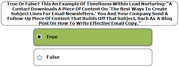 """True Or False? This An Example Of Timeliness Within Lead Nurturing: """"A Contact Downloads A Piece Of Content On 'The Best Ways To Create Subject Lines For Email Newsletters.' You And Your Company Send A Follow-Up Piece Of Content That Builds Off That Subject, Such As A Blog Post On How To Write Effective Email Copy."""""""