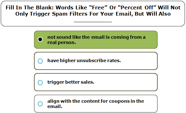 """Fill In The Blank: Words Like """"Free"""" Or """"Percent Off"""" Will Not Only Trigger Spam Filters For Your Email, But Will Also ___________"""