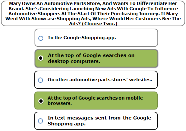 Mary owns an automotive parts store, and wants to differentiate her brand. She's considering launching new ads with Google to influence automotive shoppers at the start of their purchasing journey. If Mary went with Showcase Shopping ads, where would her customers see the ads? (Choose two.)