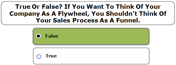 True or false? If you want to think of your company as a flywheel, you shouldn't think of your sales process as a funnel.