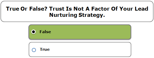 True or false? Trust is not a factor of your lead nurturing strategy.