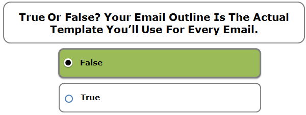 True or false? Your email outline is the actual template you'll use for every email.