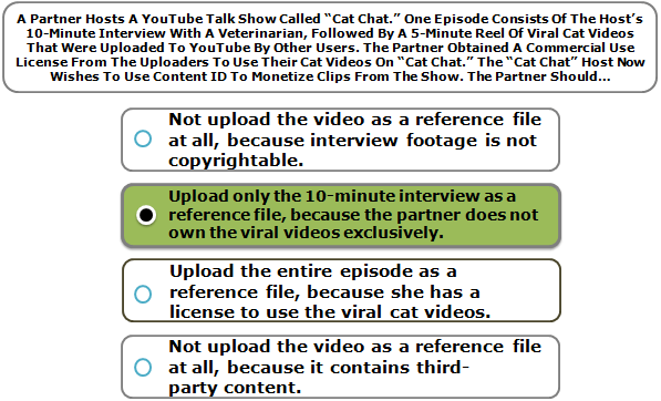 "A Partner Hosts A YouTube Talk Show Called ""Cat Chat."" One Episode Consists Of The Host's 10-Minute Interview With A Veterinarian, Followed By A 5-Minute Reel Of Viral Cat Videos That Were Uploaded To YouTube By Other Users. The Partner Obtained A Commercial Use License From The Uploaders To Use Their Cat Videos On ""Cat Chat."" The ""Cat Chat"" Host Now Wishes To Use Content ID To Monetize Clips From The Show. The Partner Should…"