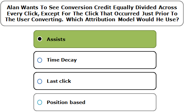 Alan Wants To See Conversion Credit Equally Divided Across Every Click, Except For The Click That Occurred Just Prior To The User Converting. Which Attribution Model Would He Use?