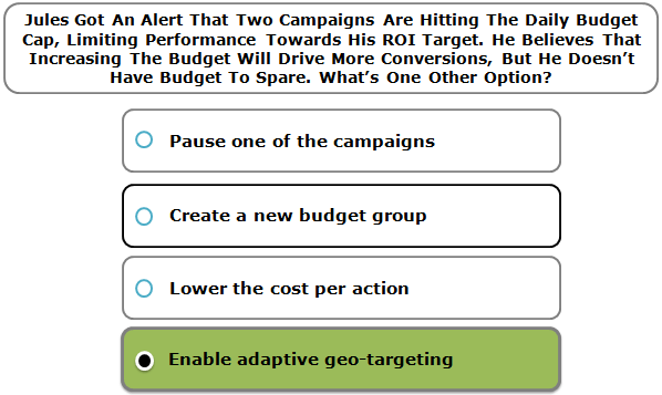 Jules Got An Alert That Two Campaigns Are Hitting The Daily Budget Cap, Limiting Performance Towards His ROI Target. He Believes That Increasing The Budget Will Drive More Conversions, But He Doesn't Have Budget To Spare. What's One Other Option?