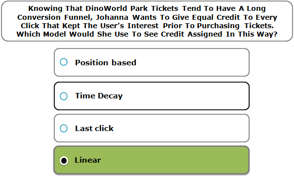 Knowing That DinoWorld Park Tickets Tend To Have A Long Conversion Funnel, Johanna Wants To Give Equal Credit To Every Click That Kept The User's Interest Prior To Purchasing Tickets. Which Model Would She Use To See Credit Assigned In This Way?