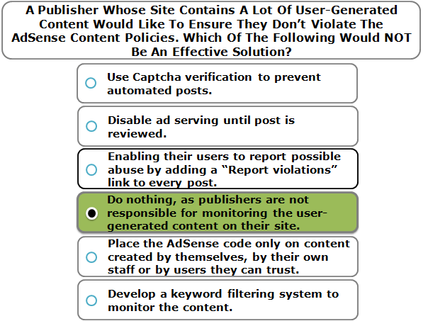 A Publisher Whose Site Contains A Lot Of User-Generated Content Would Like To Ensure They Don't Violate The AdSense Content Policies. Which Of The Following Would NOT Be An Effective Solution?