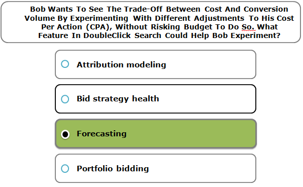Bob Wants To See The Trade-Off Between Cost And Conversion Volume By Experimenting With Different Adjustments To His Cost Per Action (CPA), Without Risking Budget To Do So. What Feature In DoubleClick Search Could Help Bob Experiment?