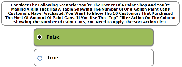 """Consider The Following Scenario: You're The Owner Of A Paint Shop And You're Making A Klip That Has A Table Showing The Number Of One-Gallon Paint Cans Customers Have Purchased. You Want To Show The 10 Customers That Purchased The Most Of Amount Of Paint Cans. If You Use The """"Top"""" Filter Action On The Column Showing The Number Of Paint Cans, You Need To Apply The Sort Action First."""