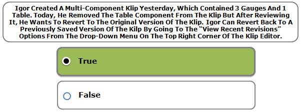 "Igor Created A Multi-Component Klip Yesterday, Which Contained 3 Gauges And 1 Table. Today, He Removed The Table Component From The Klip But After Reviewing It, He Wants To Revert To The Original Version Of The Klip. Igor Can Revert Back To A Previously Saved Version Of The Kilp By Going To The ""View Recent Revisions"" Options From The Drop-Down Menu On The Top Right Corner Of The Klip Editor."
