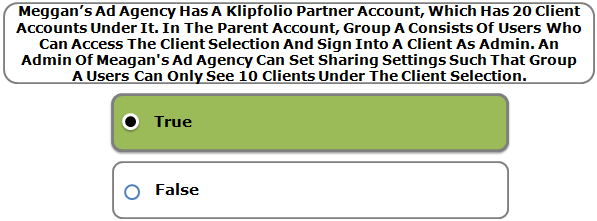 Meggan's Ad Agency Has A Klipfolio Partner Account, Which Has 20 Client Accounts Under It. In The Parent Account, Group A Consists Of Users Who Can Access The Client Selection And Sign Into A Client As Admin. An Admin Of Meggan's Ad Agency Can Set Sharing Settings Such That Group A Users Can Only See 10 Clients Under The Client Selection.