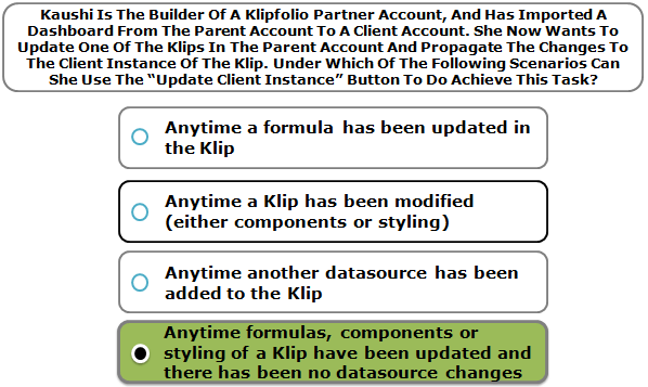 """Kaushi Is The Builder Of A Klipfolio Partner Account, And Has Imported A Dashboard From The Parent Account To A Client Account. She Now Wants To Update One Of The Klips In The Parent Account And Propagate The Changes To The Client Instance Of The Klip. Under Which Of The Following Scenarios Can She Use The """"Update Client Instance"""" Button To Do Achieve This Task?"""