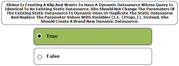 Shima Is Creating A Klip And Wants To Have A Dynamic Datasource Whose Query Is Identical To An Existing Static Datasource. She Should Not Change The Parameters Of The Existing Static Datasource To Dynamic Ones Or Duplicate The Static Datasource And Replace The Parameter Values With Variables (I.E. {Props.}). Instead, She Should Create A Brand New Dynamic Datasource.
