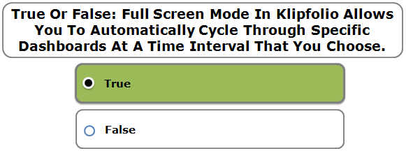 True Or False: Full Screen Mode In Klipfolio Allows You To Automatically Cycle Through Specific Dashboards At A Time Interval That You Choose.