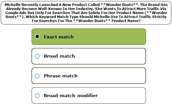 Michelle Recently Launched A New Product Called **Wonder Boots**. The Brand Has Already Become Well-Known In Her Industry. She Wants To Attract More Traffic Via Google Ads But Only For Searches That Are Solely For Her Product Name (**Wonder Boots**). Which Keyword Match Type Should Michelle Use To Attract Traffic Strictly For Searches For The **Wonder Boots** Product Name?