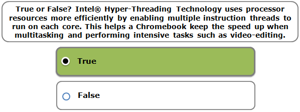 True or False? Intel® Hyper-Threading Technology uses processor resources more efficiently by enabling multiple instruction threads to run on each core. This helps a Chromebook keep the speed up when multitasking and performing intensive tasks such as video-editing.