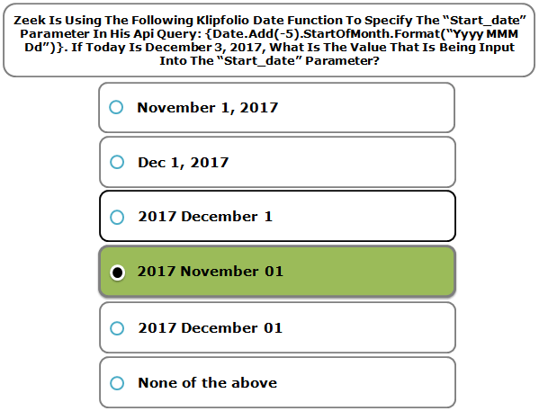 """Zeek Is Using The Following Klipfolio Date Function To Specify The """"Start_date"""" Parameter In His Api Query: {Date.Add(-5).StartOfMonth.Format(""""Yyyy MMM Dd"""")}. If Today Is December 3, 2017, What Is The Value That Is Being Input Into The """"Start_date"""" Parameter?"""