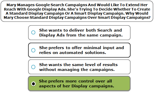 Mary Manages Google Search Campaigns And Would Like To Extend Her Reach With Google Display Ads. She's Trying To Decide Whether To Create A Standard Display Campaign Or A Smart Display Campaign. Why Would Mary Choose Standard Display Campaigns Over Smart Display Campaigns?
