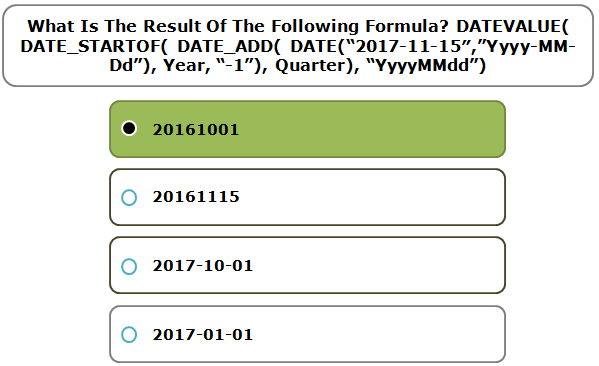 "What Is The Result Of The Following Formula? DATEVALUE( DATE_STARTOF( DATE_ADD( DATE(""2017-11-15″,""Yyyy-MM-Dd""), Year, ""-1""), Quarter), ""YyyyMMdd"")"