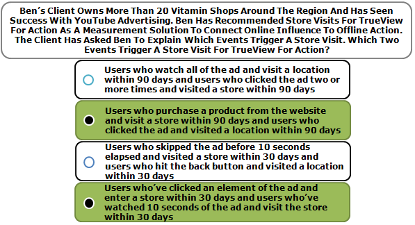 Ben's Client Owns More Than 20 Vitamin Shops Around The Region And Has Seen Success With YouTube Advertising. Ben Has Recommended Store Visits For TrueView For Action As A Measurement Solution To Connect Online Influence To Offline Action. The Client Has Asked Ben To Explain Which Events Trigger A Store Visit. Which Two Events Trigger A Store Visit For TrueView For Action?