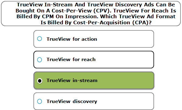 TrueView In-Stream And TrueView Discovery Ads Can Be Bought On A Cost-Per-View (CPV). TrueView For Reach Is Billed By CPM On Impression. Which TrueView Ad Format Is Billed By Cost-Per-Acquisition (CPA)?