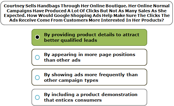 Courtney Sells Handbags Through Her Online Boutique. Her Online Normal Campaigns Have Produced A Lot Of Clicks But Not As Many Sales As She Expected. How Would Google Shopping Ads Help Make Sure The Clicks The Ads Receive Come From Customers More Interested In Her Products?