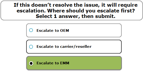 If this doesn't resolve the issue, it will require escalation. Where should you escalate first? Select 1 answer, then submit.