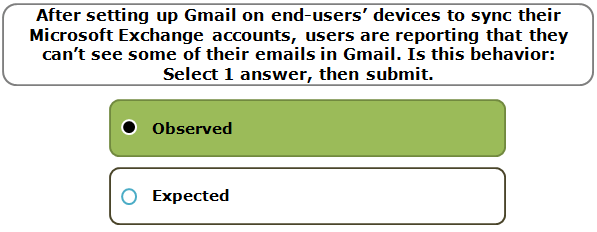 After setting up Gmail on end-users' devices to sync their Microsoft Exchange accounts, users are reporting that they can't see some of their emails in Gmail. Is this behavior: Select 1 answer, then submit.