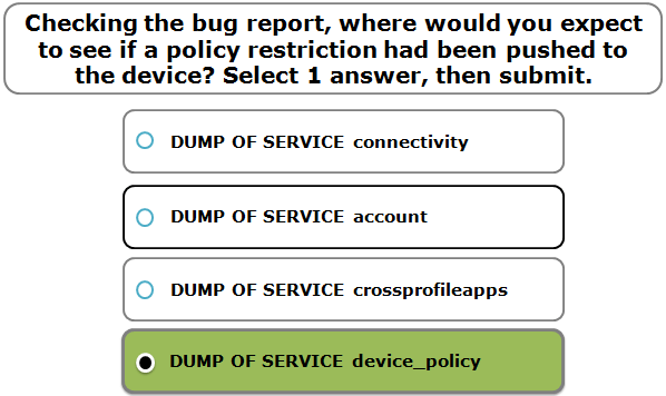 Checking the bug report, where would you expect to see if a policy restriction had been pushed to the device? Select 1 answer, then submit.