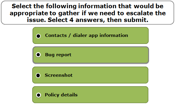 Select the following information that would be appropriate to gather if we need to escalate the issue. Select 4 answers, then submit.