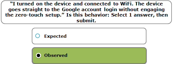"""""""I turned on the device and connected to WiFi. The device goes straight to the Google account login without engaging the zero-touch setup."""" Is this behavior: Select 1 answer, then submit."""