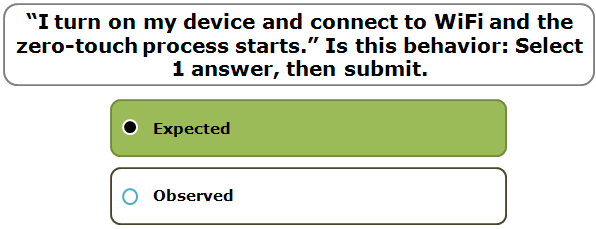 """""""I turn on my device and connect to WiFi and the zero-touch process starts."""" Is this behavior: Select 1 answer, then submit."""