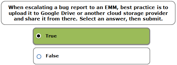 When escalating a bug report to an EMM, best practice is to upload it to Google Drive or another cloud storage provider and share it from there. Select an answer, then submit.