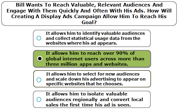 Bill wants to reach valuable, relevant audiences and engage with them quickly and often with his ads. How will creating a display ads campaign allow him to reach his goal?