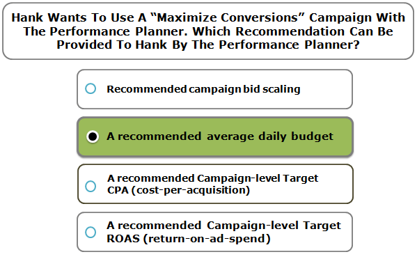 """Hank wants to use a """"maximize conversions"""" campaign with the performance planner. Which recommendation can be provided to hank by the performance planner?"""