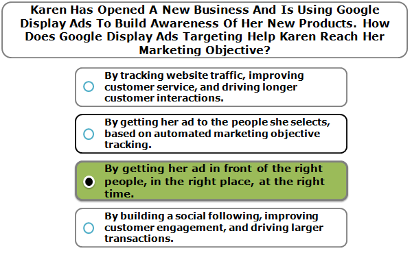 Karen has opened a new business and is using Google Display Ads to build awareness of her new products. How does Google Display Ads targeting help Karen reach her marketing objective?