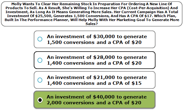 Molly wants to clear her remaining stock in preparation for ordering a new line of products to sell. As a result, she's willing to increase her cpa (cost-per-acquisition) and investment, as long as it means generating more sales. Her current campaign has a total investment of $25,500, generates 1,500 conversions, and has a cpa of $17. Which plan, built in the performance planner, will help molly with her marketing goal to generate more sales?